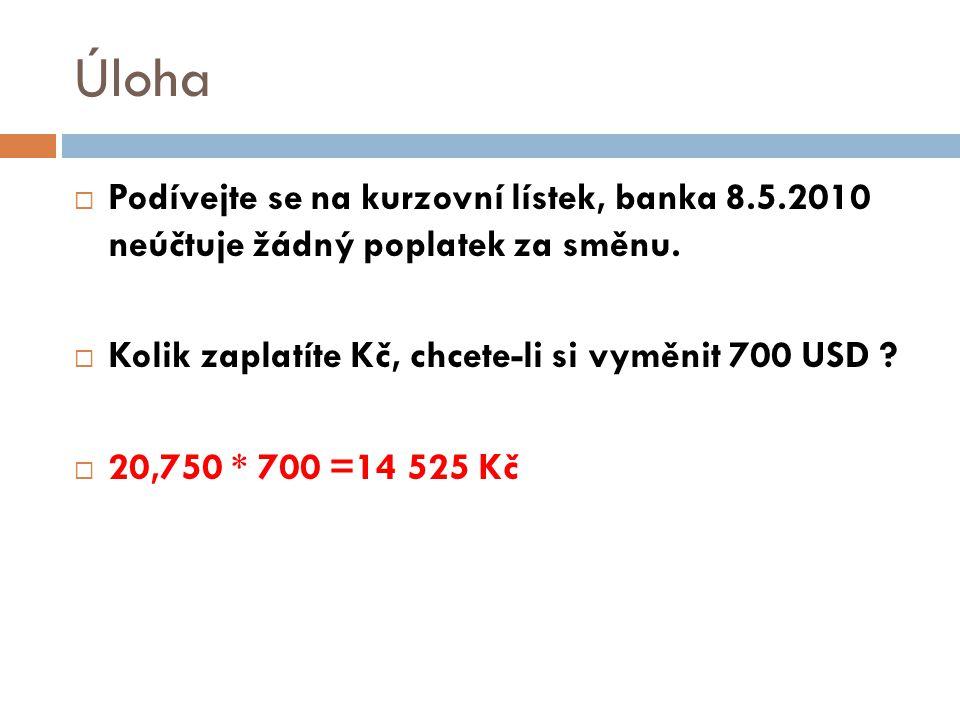Úloha  Podívejte se na kurzovní lístek, banka 8.5.2010 neúčtuje žádný poplatek za směnu.  Kolik zaplatíte Kč, chcete-li si vyměnit 700 USD ?  20,75