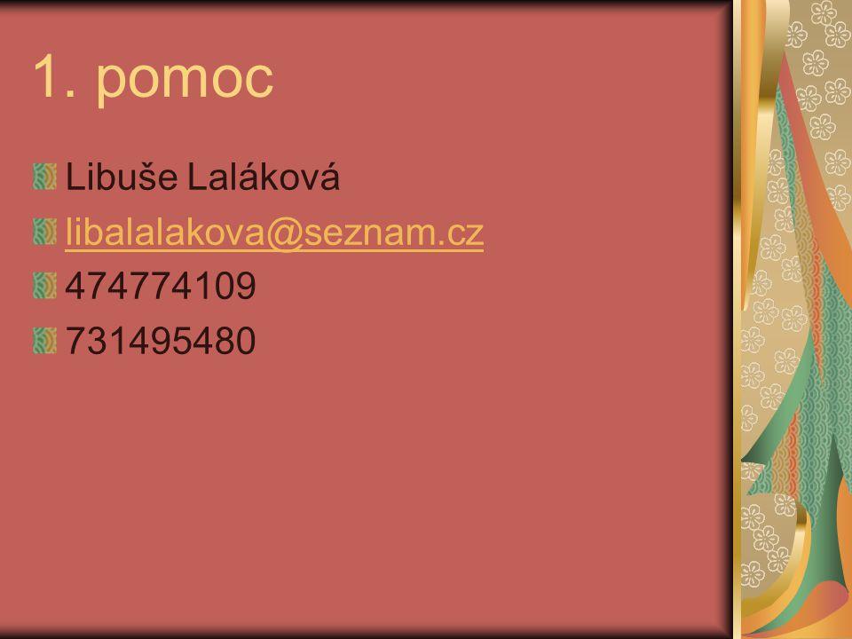 1. pomoc Libuše Laláková libalalakova@seznam.cz 474774109 731495480