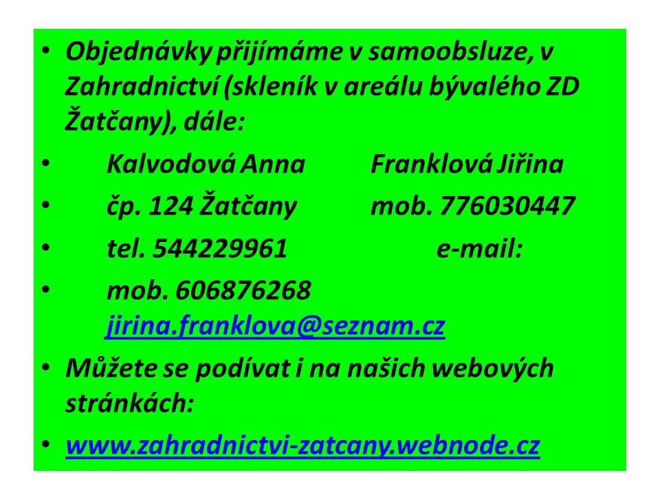 Objednávky přijímáme v samoobsluze, v Zahradnictví (skleník v areálu bývalého ZD Žatčany), dále: Kalvodová AnnaFranklová Jiřina čp. 124 Žatčanymob. 77