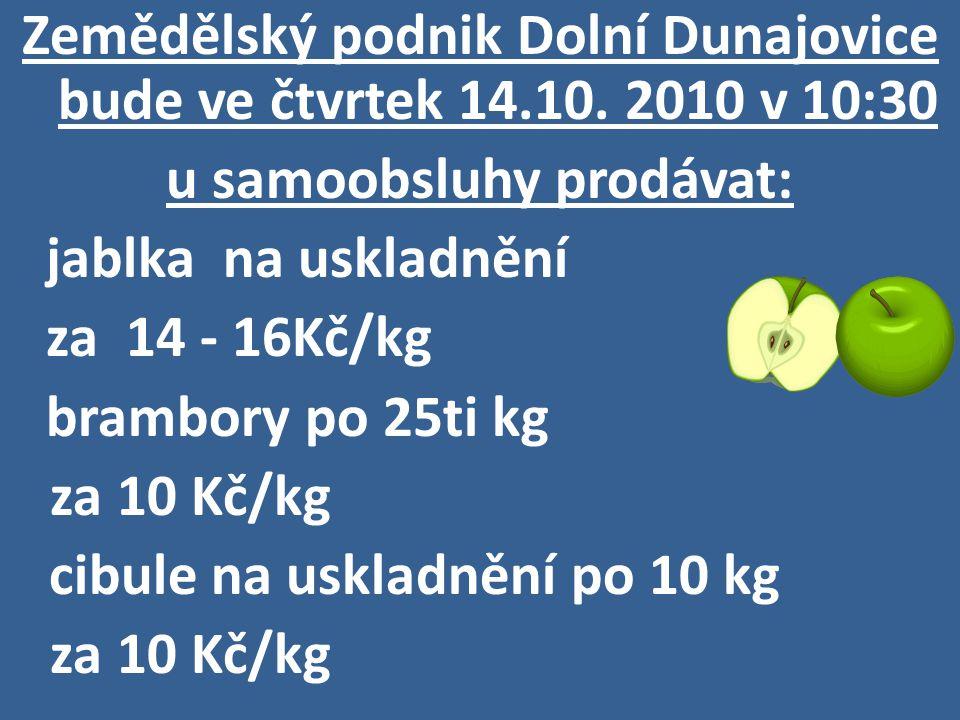 Zemědělský podnik Dolní Dunajovice bude ve čtvrtek 14.10. 2010 v 10:30 u samoobsluhy prodávat: jablka na uskladnění za 14 - 16Kč/kg brambory po 25ti k