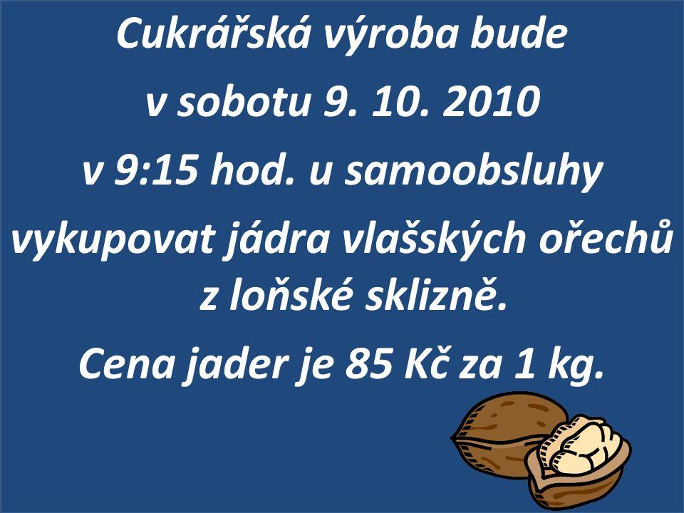 Cukrářská výroba bude v sobotu 9. 10. 2010 v 9:15 hod. u samoobsluhy vykupovat jádra vlašských ořechů z loňské sklizně. Cena jader je 85 Kč za 1 kg.