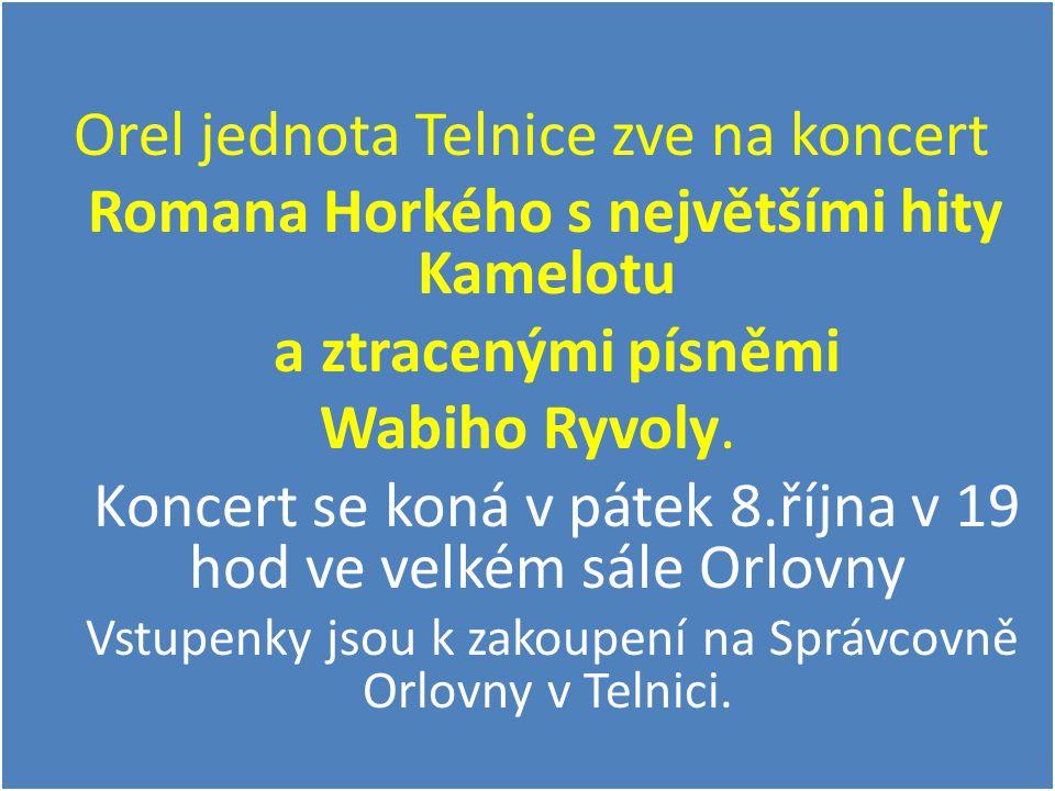 Orel jednota Telnice zve na koncert Romana Horkého s největšími hity Kamelotu a ztracenými písněmi Wabiho Ryvoly. Koncert se koná v pátek 8.října v 19