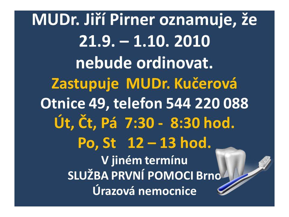 MUDr. Jiří Pirner oznamuje, že 21.9. – 1.10. 2010 nebude ordinovat. Zastupuje MUDr. Kučerová Otnice 49, telefon 544 220 088 Út, Čt, Pá 7:30 - 8:30 hod