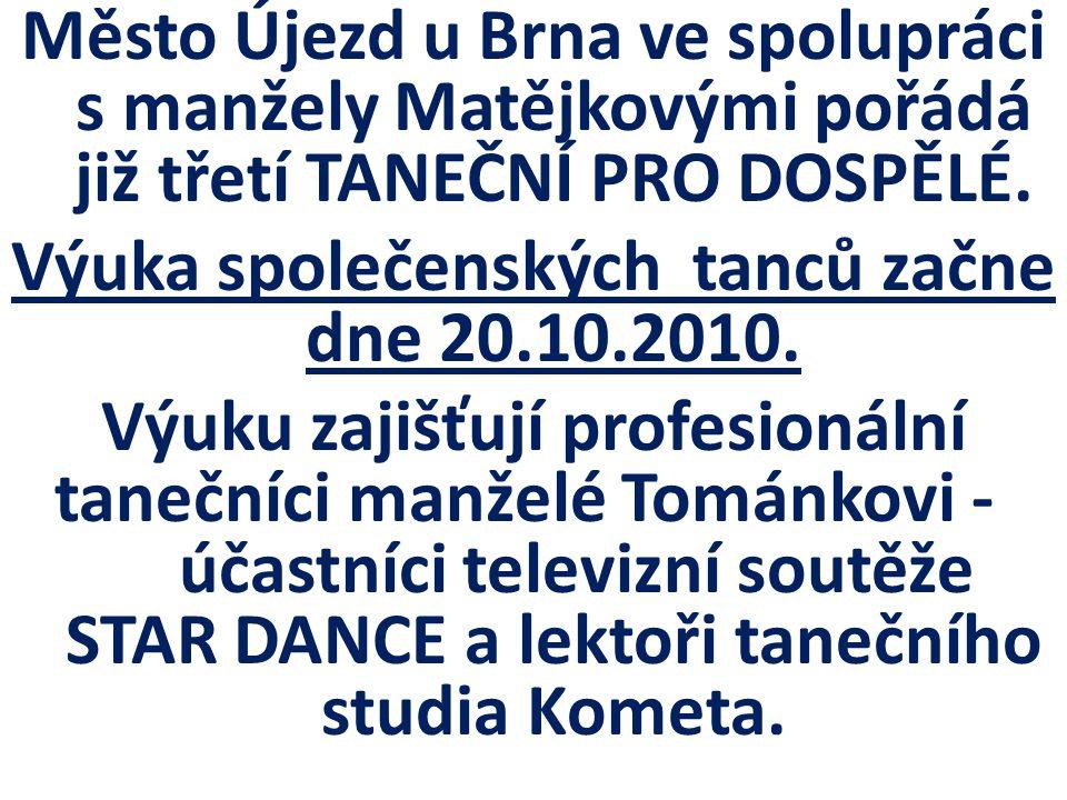 Město Újezd u Brna ve spolupráci s manžely Matějkovými pořádá již třetí TANEČNÍ PRO DOSPĚLÉ. Výuka společenských tanců začne dne 20.10.2010. Výuku zaj