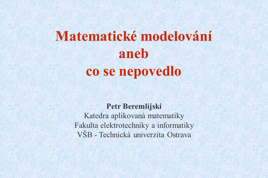 Matematické modelování aneb co se nepovedlo Petr Beremlijski Katedra aplikovaná matematiky Fakulta elektrotechniky a informatiky VŠB - Technická unive