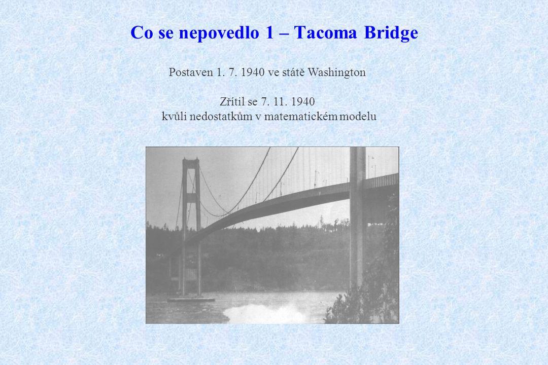 Co se nepovedlo 1 – Tacoma Bridge Postaven 1. 7. 1940 ve státě Washington Zřítil se 7. 11. 1940 kvůli nedostatkům v matematickém modelu