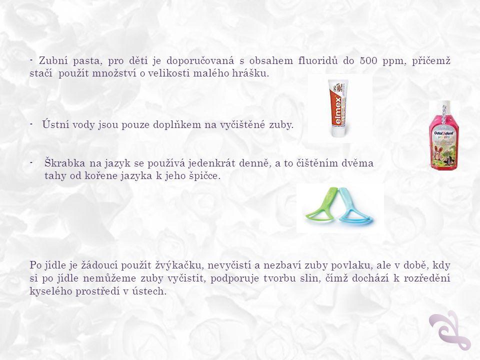 - Zubní pasta, pro děti je doporučovaná s obsahem fluoridů do 500 ppm, přičemž stačí použít množství o velikosti malého hrášku. - Ústní vody jsou pouz
