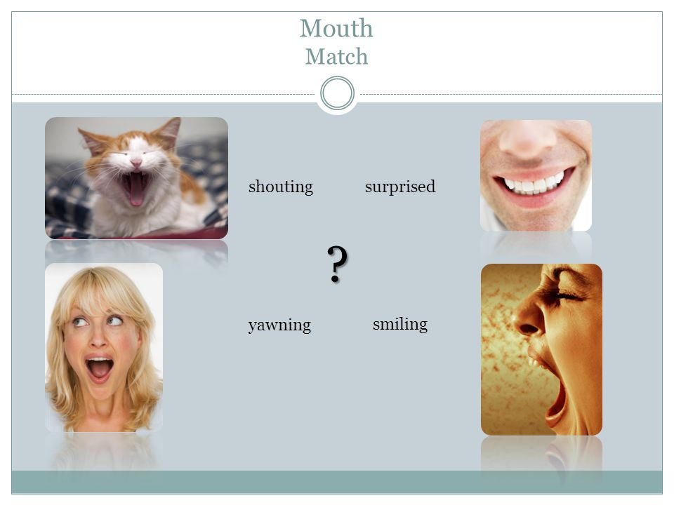 Mouth Match smiling surprised yawning shouting ?