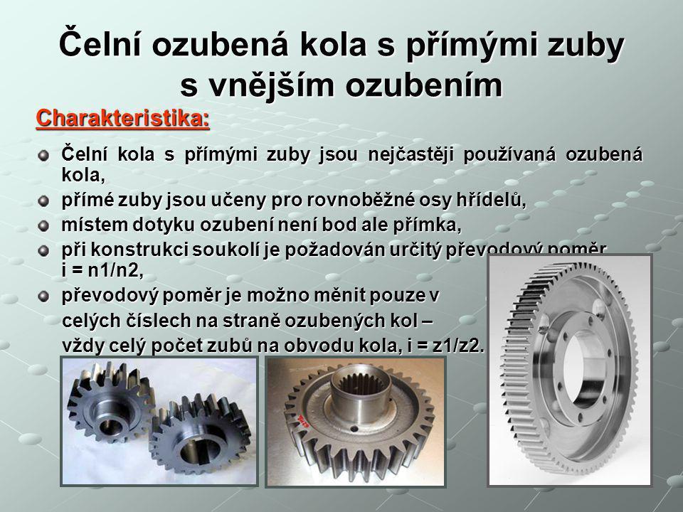 Čelní ozubená kola s přímými zuby s vnějším ozubením Charakteristika: Čelní kola s přímými zuby jsou nejčastěji používaná ozubená kola, přímé zuby jsou učeny pro rovnoběžné osy hřídelů, místem dotyku ozubení není bod ale přímka, při konstrukci soukolí je požadován určitý převodový poměr i = n1/n2, převodový poměr je možno měnit pouze v celých číslech na straně ozubených kol – celých číslech na straně ozubených kol – vždy celý počet zubů na obvodu kola, i = z1/z2.