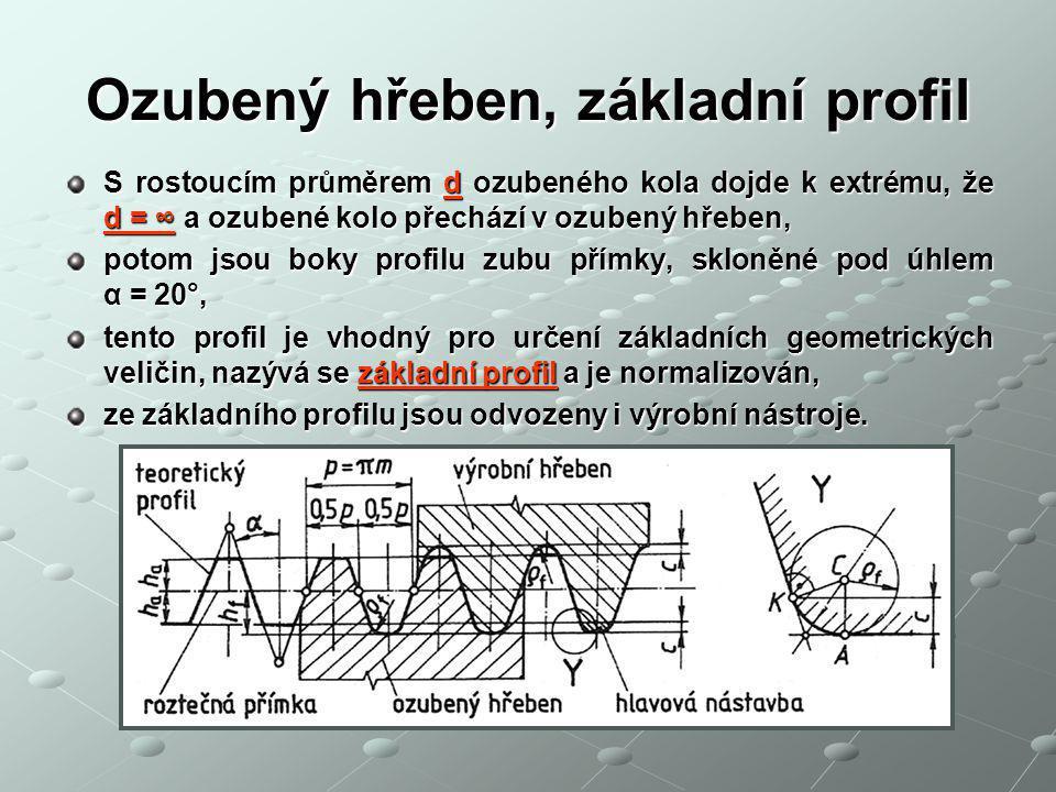 Ozubený hřeben, základní profil S rostoucím průměrem d ozubeného kola dojde k extrému, že d = ∞ a ozubené kolo přechází v ozubený hřeben, potom jsou boky profilu zubu přímky, skloněné pod úhlem α = 20°, tento profil je vhodný pro určení základních geometrických veličin, nazývá se základní profil a je normalizován, ze základního profilu jsou odvozeny i výrobní nástroje.