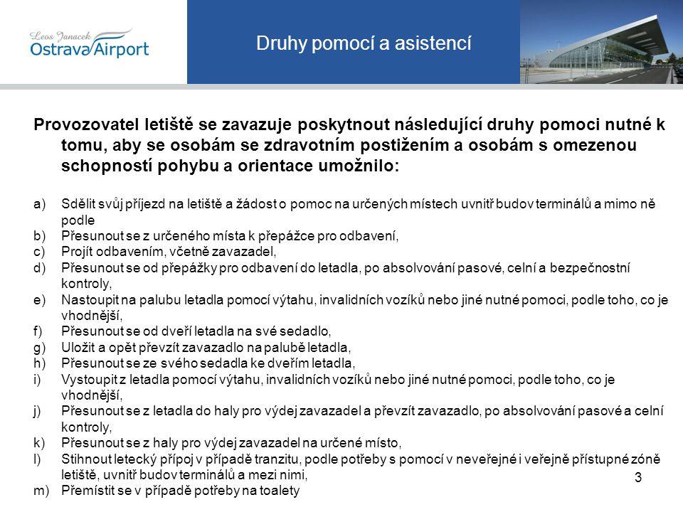 Druhy pomocí a asistencí Provozovatel letiště se zavazuje poskytnout následující druhy pomoci nutné k tomu, aby se osobám se zdravotním postižením a osobám s omezenou schopností pohybu a orientace umožnilo: a)Sdělit svůj příjezd na letiště a žádost o pomoc na určených místech uvnitř budov terminálů a mimo ně podle b)Přesunout se z určeného místa k přepážce pro odbavení, c)Projít odbavením, včetně zavazadel, d)Přesunout se od přepážky pro odbavení do letadla, po absolvování pasové, celní a bezpečnostní kontroly, e)Nastoupit na palubu letadla pomocí výtahu, invalidních vozíků nebo jiné nutné pomoci, podle toho, co je vhodnější, f)Přesunout se od dveří letadla na své sedadlo, g)Uložit a opět převzít zavazadlo na palubě letadla, h)Přesunout se ze svého sedadla ke dveřím letadla, i)Vystoupit z letadla pomocí výtahu, invalidních vozíků nebo jiné nutné pomoci, podle toho, co je vhodnější, j)Přesunout se z letadla do haly pro výdej zavazadel a převzít zavazadlo, po absolvování pasové a celní kontroly, k)Přesunout se z haly pro výdej zavazadel na určené místo, l)Stihnout letecký přípoj v případě tranzitu, podle potřeby s pomocí v neveřejné i veřejně přístupné zóně letiště, uvnitř budov terminálů a mezi nimi, m)Přemístit se v případě potřeby na toalety 3