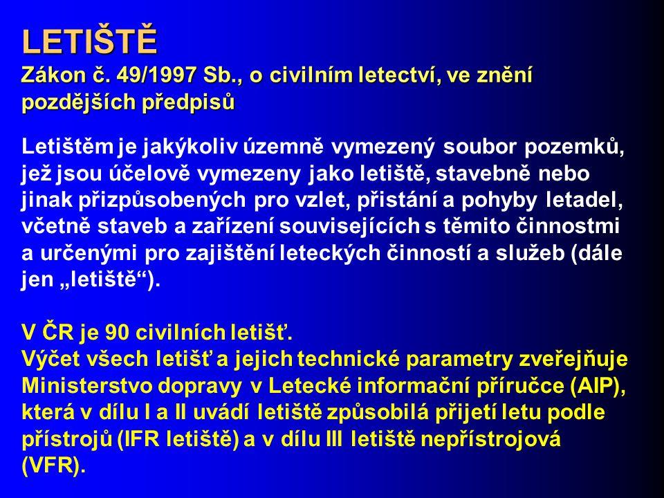 LETIŠTĚ Zákon č. 49/1997 Sb., o civilním letectví, ve znění pozdějších předpisů Letištěm je jakýkoliv územně vymezený soubor pozemků, jež jsou účelově