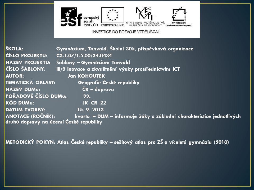 ŠKOLA:Gymnázium, Tanvald, Školní 305, příspěvková organizace ČÍSLO PROJEKTU:CZ.1.07/1.5.00/34.0434 NÁZEV PROJEKTU:Šablony – Gymnázium Tanvald ČÍSLO ŠABLONY:III/2 Inovace a zkvalitnění výuky prostřednictvím ICT AUTOR: Jan KOHOUTEK TEMATICKÁ OBLAST: Geografie České republiky NÁZEV DUMu: ČR – doprava POŘADOVÉ ČÍSLO DUMu: 22.