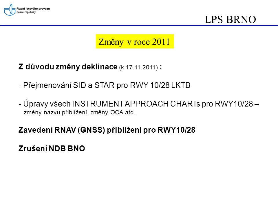 LPS BRNO Změny v roce 2011 Z důvodu změny deklinace (k 17.11.2011) : - Přejmenování SID a STAR pro RWY 10/28 LKTB - Úpravy všech INSTRUMENT APPROACH CHARTs pro RWY10/28 – změny názvu přiblížení, změny OCA atd.