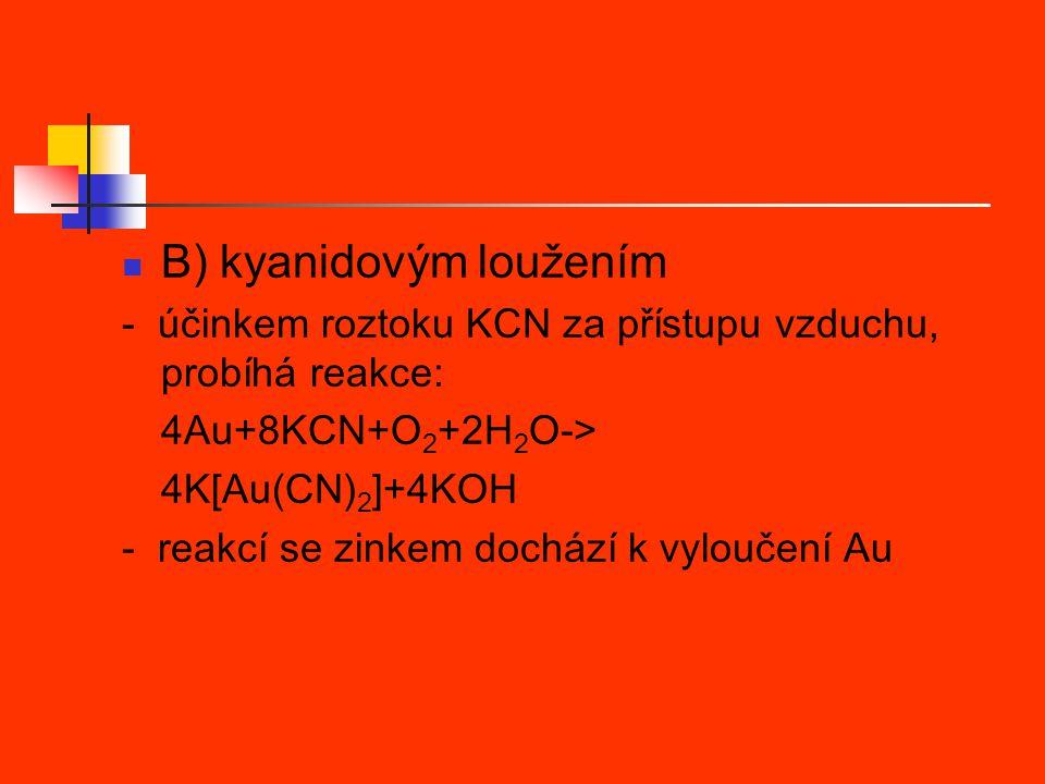 B) kyanidovým loužením - účinkem roztoku KCN za přístupu vzduchu, probíhá reakce: 4Au+8KCN+O 2 +2H 2 O-> 4K[Au(CN) 2 ]+4KOH - reakcí se zinkem dochází k vyloučení Au