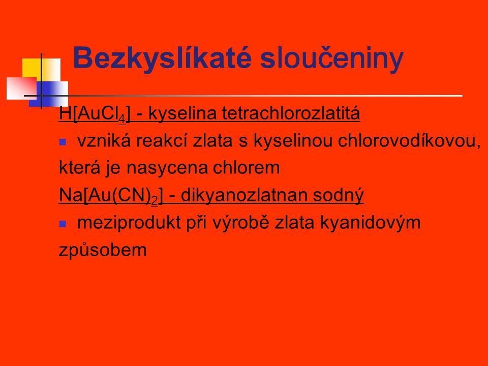 H[AuCl 4 ] - kyselina tetrachlorozlatitá vzniká reakcí zlata s kyselinou chlorovodíkovou, která je nasycena chlorem Na[Au(CN) 2 ] - dikyanozlatnan sod