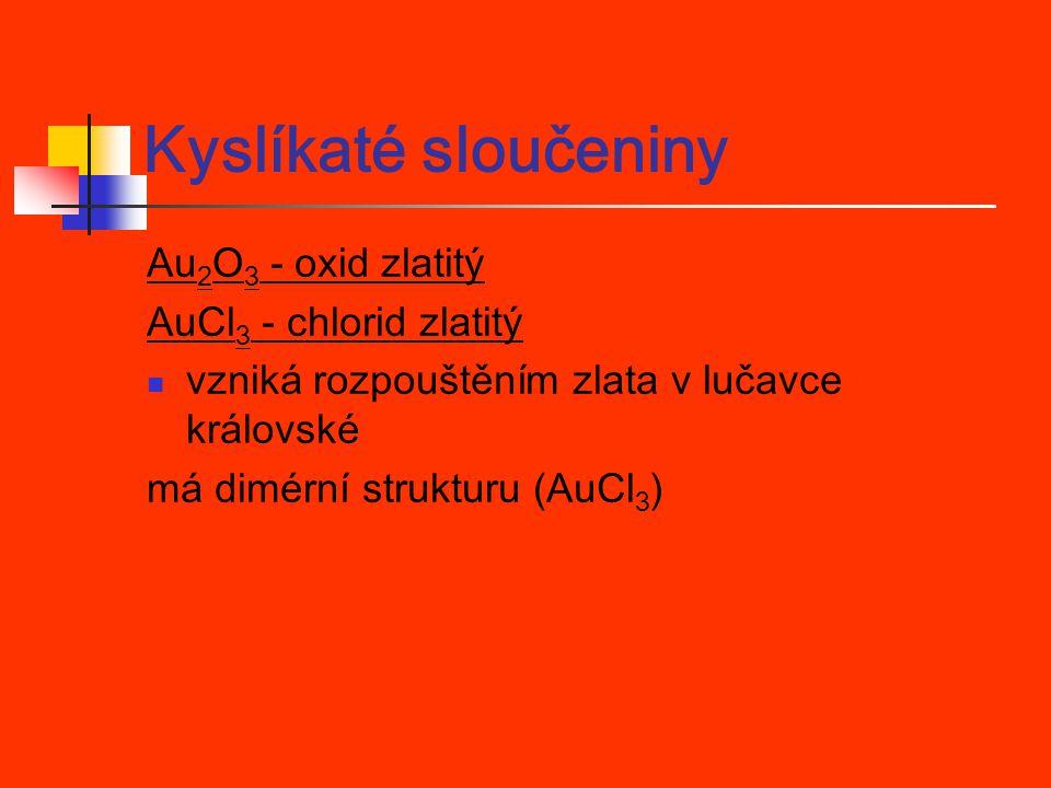 Kyslíkaté sloučeniny Au 2 O 3 - oxid zlatitý AuCl 3 - chlorid zlatitý vzniká rozpouštěním zlata v lučavce královské má dimérní strukturu (AuCl 3 )