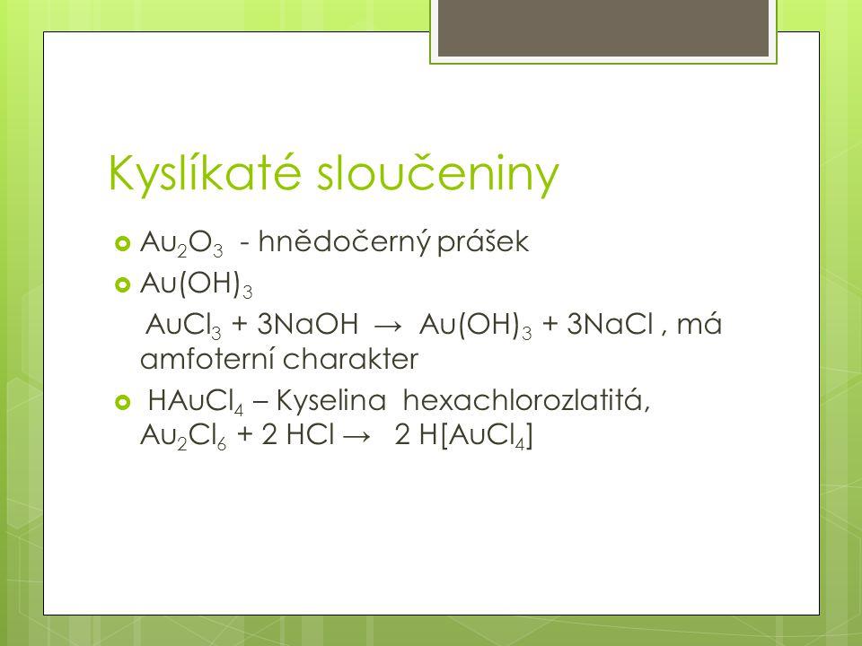 Kyslíkaté sloučeniny  Au 2 O 3 - hnědočerný prášek  Au(OH) 3 AuCl 3 + 3NaOH → Au(OH) 3 + 3NaCl, má amfoterní charakter  HAuCl 4 – Kyselina hexachlorozlatitá, Au 2 Cl 6 + 2 HCl → 2 H[AuCl 4 ]