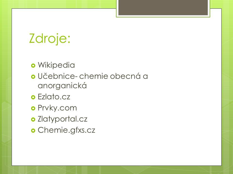 Zdroje:  Wikipedia  Učebnice- chemie obecná a anorganická  Ezlato.cz  Prvky.com  Zlatyportal.cz  Chemie.gfxs.cz