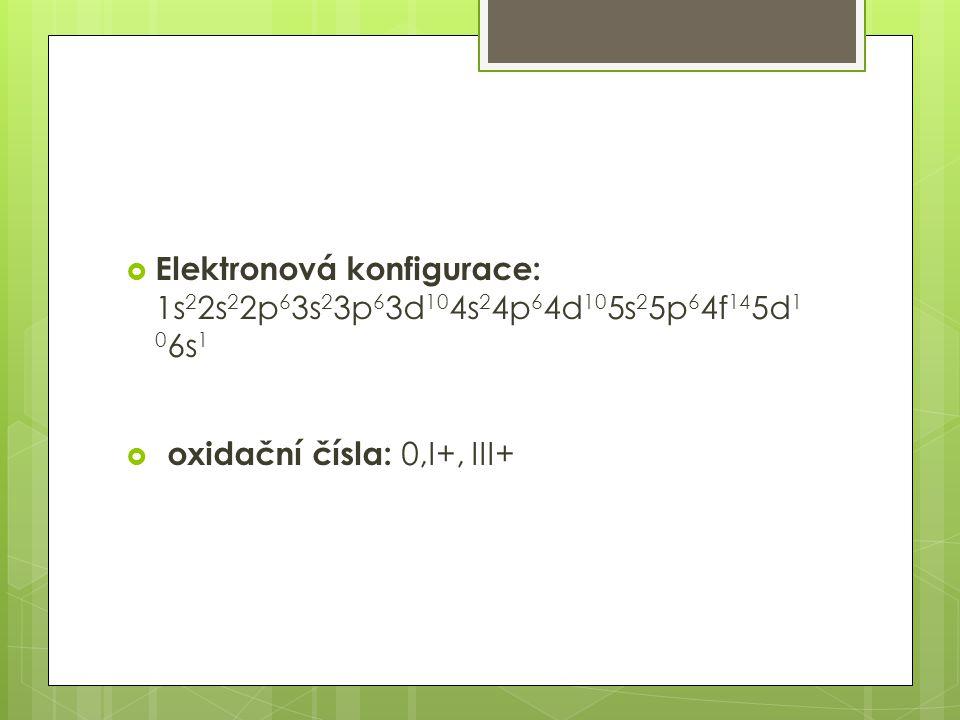  Elektronová konfigurace: 1s 2 2s 2 2p 6 3s 2 3p 6 3d 10 4s 2 4p 6 4d 10 5s 2 5p 6 4f 14 5d 1 0 6s 1  oxidační čísla: 0,I+, III+