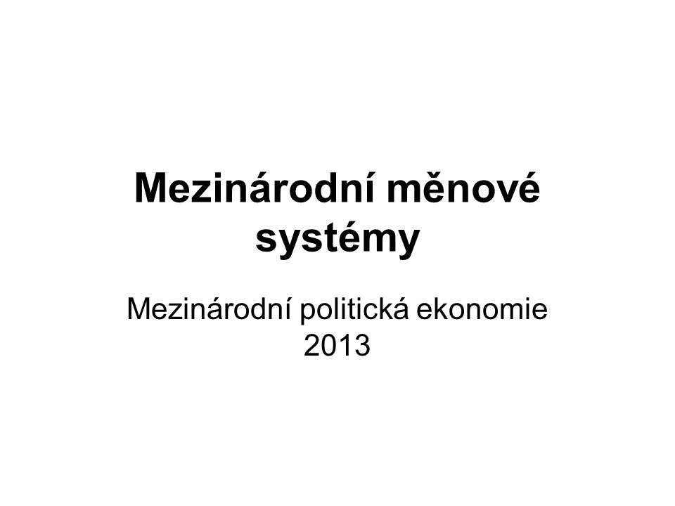 Mezinárodní měnové systémy Mezinárodní politická ekonomie 2013