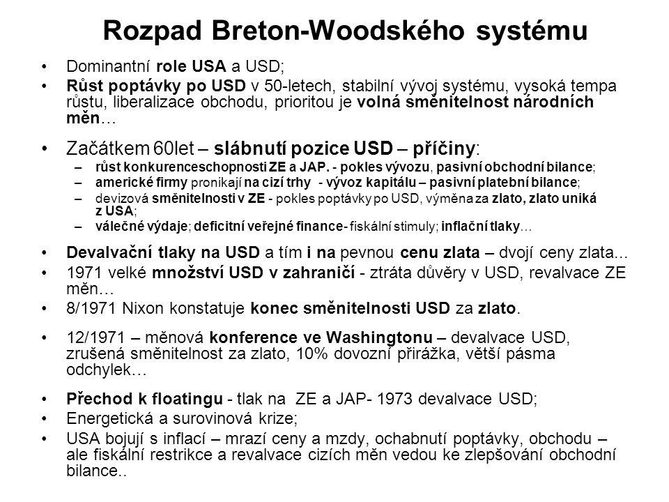 Rozpad Breton-Woodského systému Dominantní role USA a USD; Růst poptávky po USD v 50-letech, stabilní vývoj systému, vysoká tempa růstu, liberalizace obchodu, prioritou je volná směnitelnost národních měn… Začátkem 60let – slábnutí pozice USD – příčiny: –růst konkurenceschopnosti ZE a JAP.
