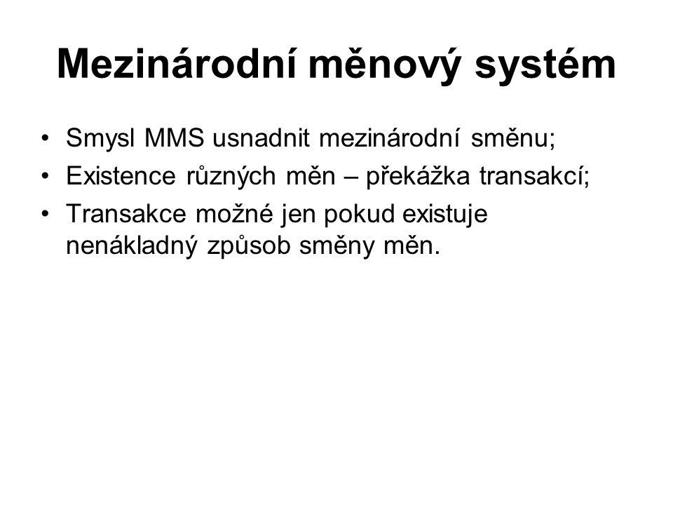 Mezinárodní měnový systém Smysl MMS usnadnit mezinárodní směnu; Existence různých měn – překážka transakcí; Transakce možné jen pokud existuje nenákla
