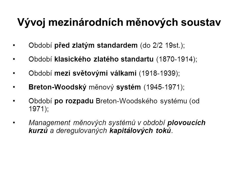 Vývoj mezinárodních měnových soustav Období před zlatým standardem (do 2/2 19st.); Období klasického zlatého standartu (1870-1914); Období mezi světovými válkami (1918-1939); Breton-Woodský měnový systém (1945-1971); Období po rozpadu Breton-Woodského systému (od 1971); Management měnových systémů v období plovoucích kurzů a deregulovaných kapitálových toků.