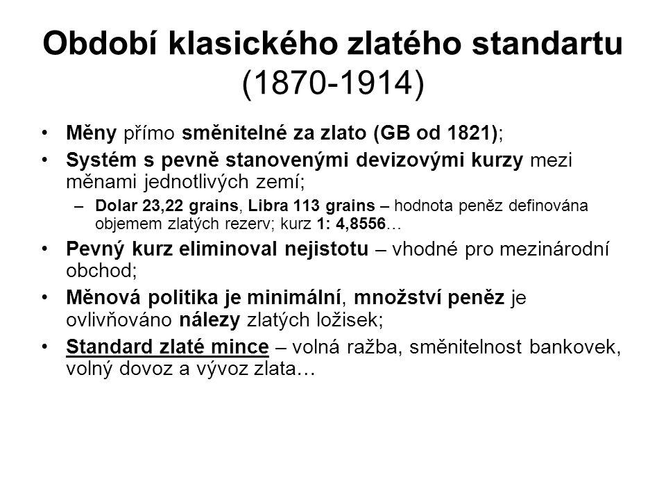 Období klasického zlatého standartu (1870-1914) Měny přímo směnitelné za zlato (GB od 1821); Systém s pevně stanovenými devizovými kurzy mezi měnami jednotlivých zemí; –Dolar 23,22 grains, Libra 113 grains – hodnota peněz definována objemem zlatých rezerv; kurz 1: 4,8556… Pevný kurz eliminoval nejistotu – vhodné pro mezinárodní obchod; Měnová politika je minimální, množství peněz je ovlivňováno nálezy zlatých ložisek; Standard zlaté mince – volná ražba, směnitelnost bankovek, volný dovoz a vývoz zlata…