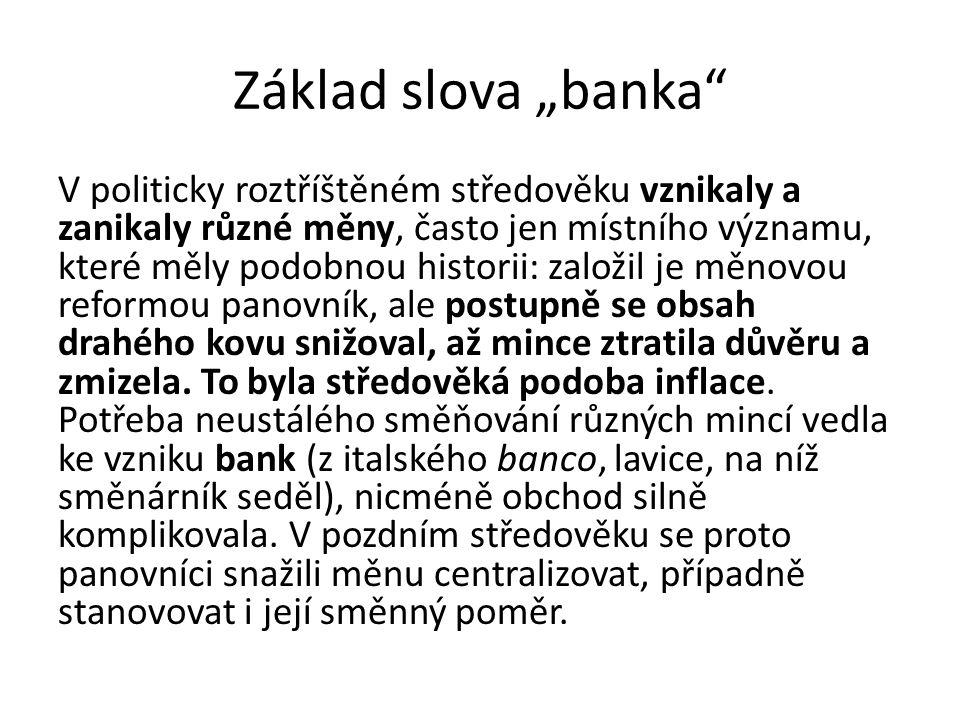 """Základ slova """"banka"""" V politicky roztříštěném středověku vznikaly a zanikaly různé měny, často jen místního významu, které měly podobnou historii: zal"""