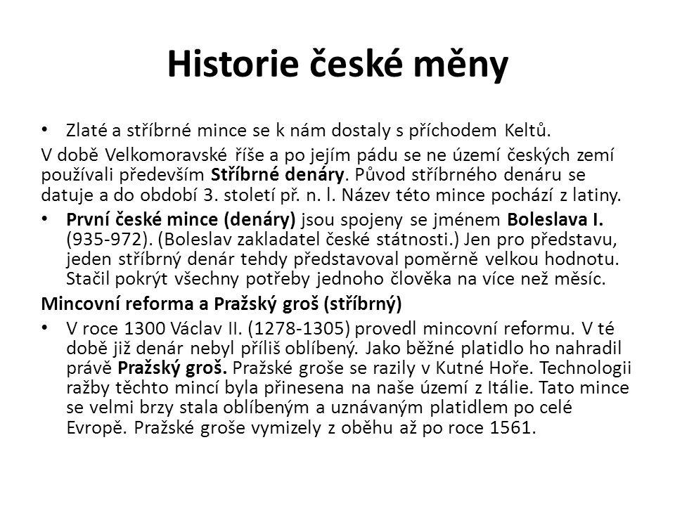 Historie české měny Zlaté a stříbrné mince se k nám dostaly s příchodem Keltů. V době Velkomoravské říše a po jejím pádu se ne území českých zemí použ