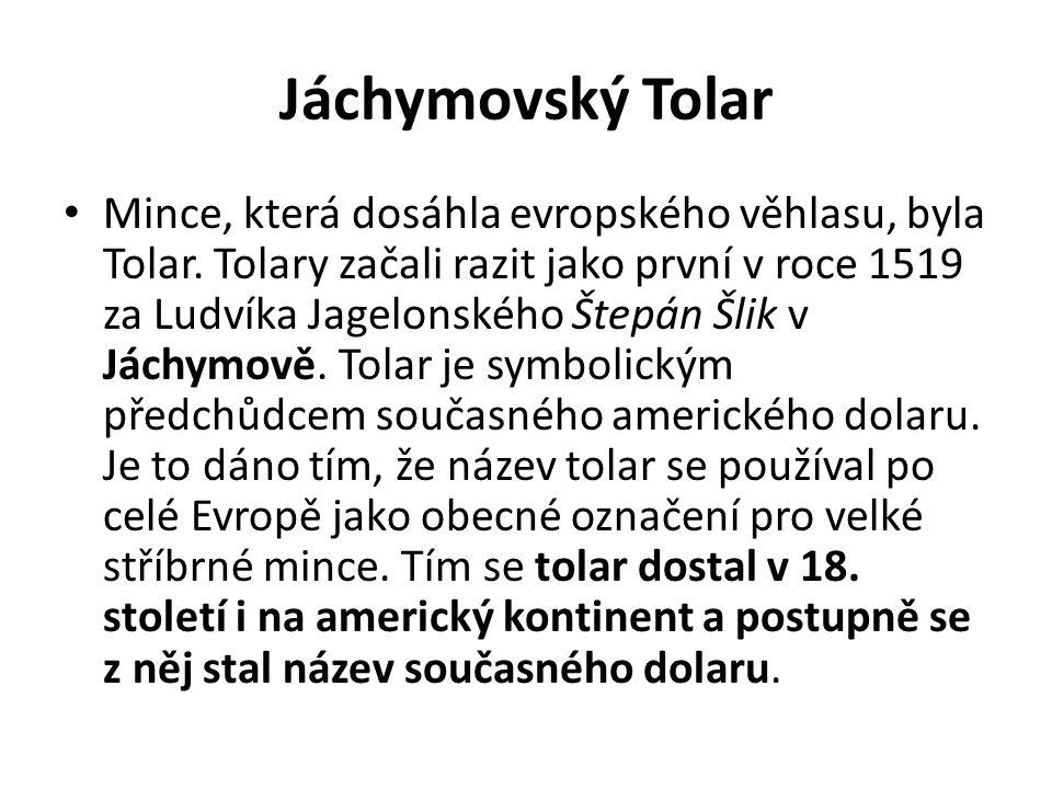 Jáchymovský Tolar Mince, která dosáhla evropského věhlasu, byla Tolar. Tolary začali razit jako první v roce 1519 za Ludvíka Jagelonského Štepán Šlik
