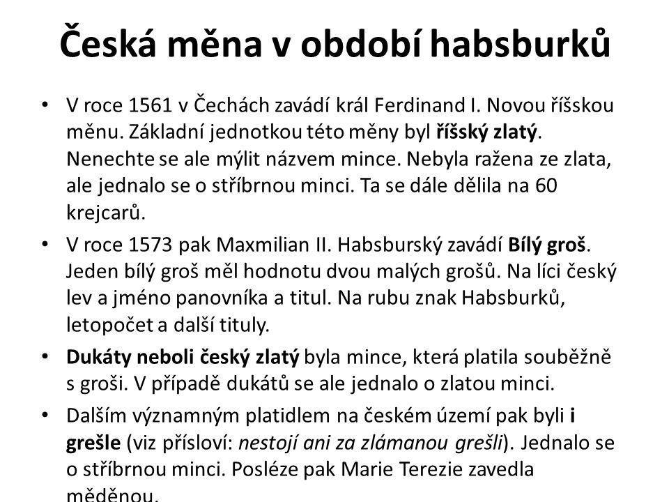 Česká měna v období habsburků V roce 1561 v Čechách zavádí král Ferdinand I. Novou říšskou měnu. Základní jednotkou této měny byl říšský zlatý. Nenech