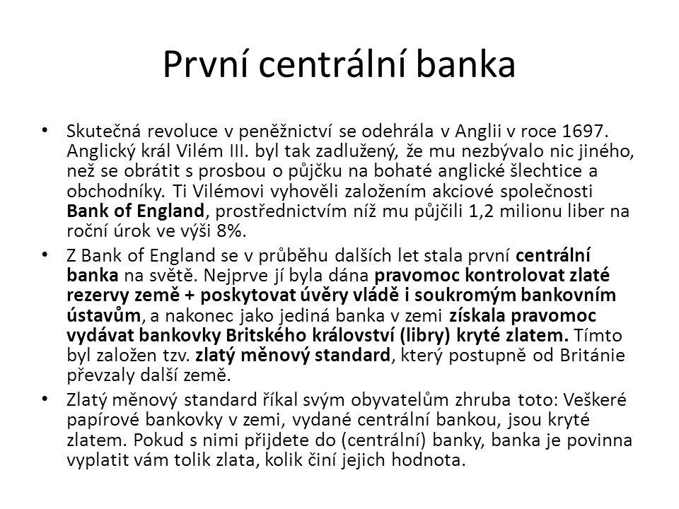 První centrální banka Skutečná revoluce v peněžnictví se odehrála v Anglii v roce 1697. Anglický král Vilém III. byl tak zadlužený, že mu nezbývalo ni