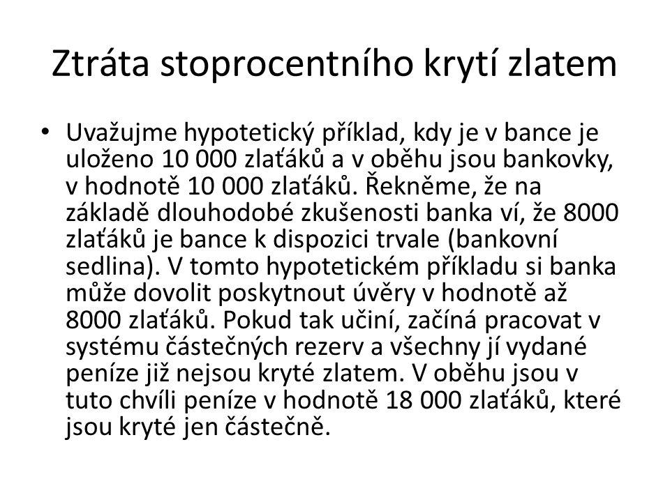 Ztráta stoprocentního krytí zlatem Uvažujme hypotetický příklad, kdy je v bance je uloženo 10 000 zlaťáků a v oběhu jsou bankovky, v hodnotě 10 000 zl