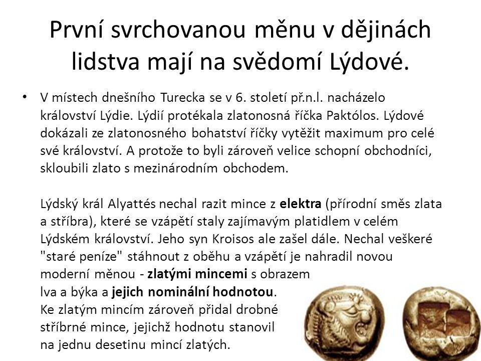 První svrchovanou měnu v dějinách lidstva mají na svědomí Lýdové. V místech dnešního Turecka se v 6. století př.n.l. nacházelo království Lýdie. Lýdií