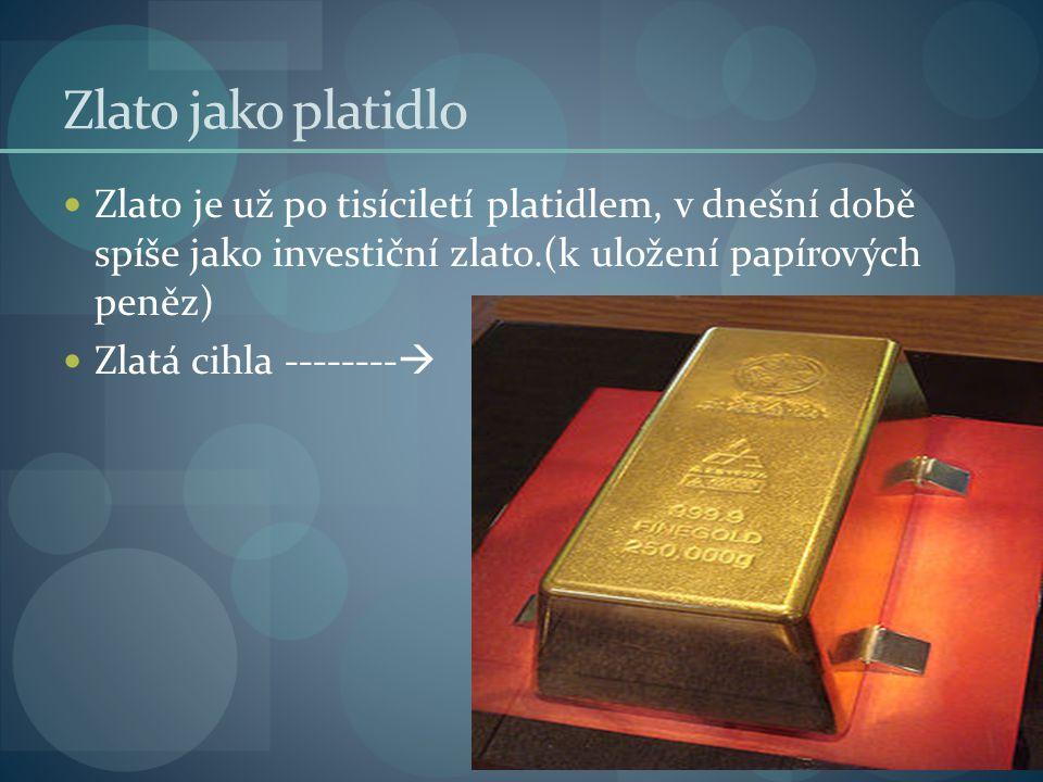 Zlato jako platidlo Zlato je už po tisíciletí platidlem, v dnešní době spíše jako investiční zlato.(k uložení papírových peněz) Zlatá cihla -------- 