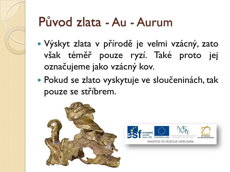 Původ zlata - Au - Aurum Výskyt zlata v přírodě je velmi vzácný, zato však téměř pouze ryzí. Také proto jej označujeme jako vzácný kov. Pokud se zlato