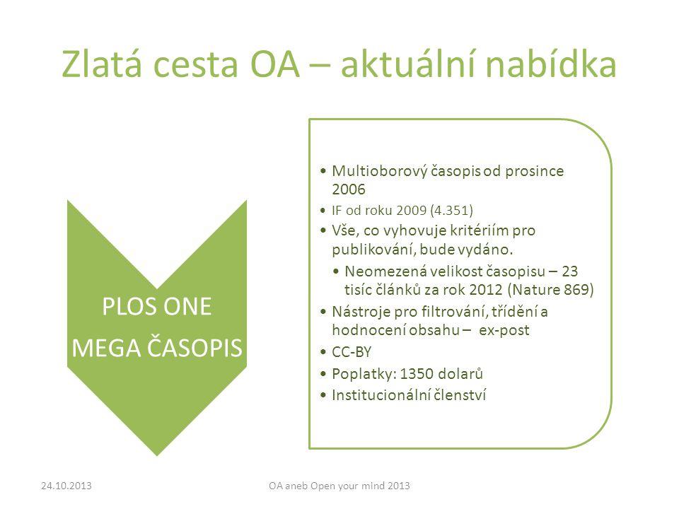 Zlatá cesta OA – aktuální nabídka 24.10.2013OA aneb Open your mind 2013 PLOS ONE MEGA ČASOPIS Multioborový časopis od prosince 2006 IF od roku 2009 (4.351) Vše, co vyhovuje kritériím pro publikování, bude vydáno.