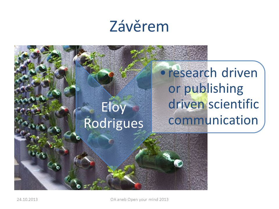 Závěrem Eloy Rodrigues research driven or publishing driven scientific communication 24.10.2013OA aneb Open your mind 2013