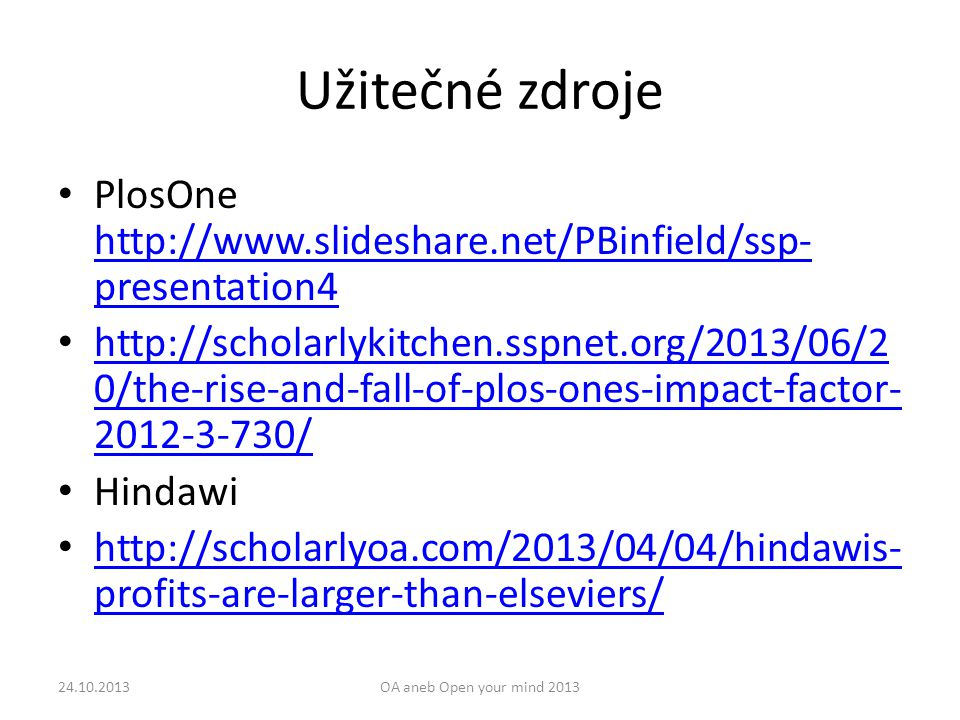 Užitečné zdroje PlosOne http://www.slideshare.net/PBinfield/ssp- presentation4 http://www.slideshare.net/PBinfield/ssp- presentation4 http://scholarlykitchen.sspnet.org/2013/06/2 0/the-rise-and-fall-of-plos-ones-impact-factor- 2012-3-730/ http://scholarlykitchen.sspnet.org/2013/06/2 0/the-rise-and-fall-of-plos-ones-impact-factor- 2012-3-730/ Hindawi http://scholarlyoa.com/2013/04/04/hindawis- profits-are-larger-than-elseviers/ http://scholarlyoa.com/2013/04/04/hindawis- profits-are-larger-than-elseviers/ 24.10.2013OA aneb Open your mind 2013