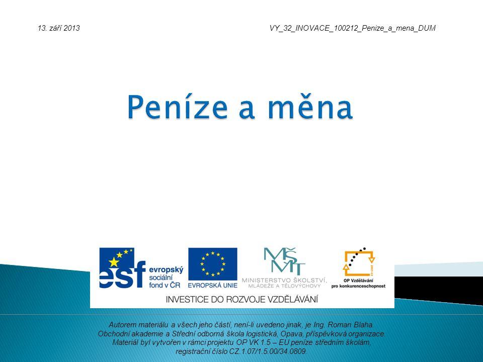 13. září 2013VY_32_INOVACE_100212_Penize_a_mena_DUM Autorem materiálu a všech jeho částí, není-li uvedeno jinak, je Ing. Roman Blaha. Obchodní akademi
