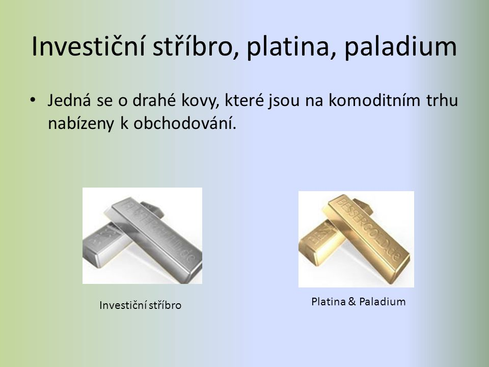 Investiční stříbro, platina, paladium Jedná se o drahé kovy, které jsou na komoditním trhu nabízeny k obchodování. Investiční stříbro Platina & Paladi