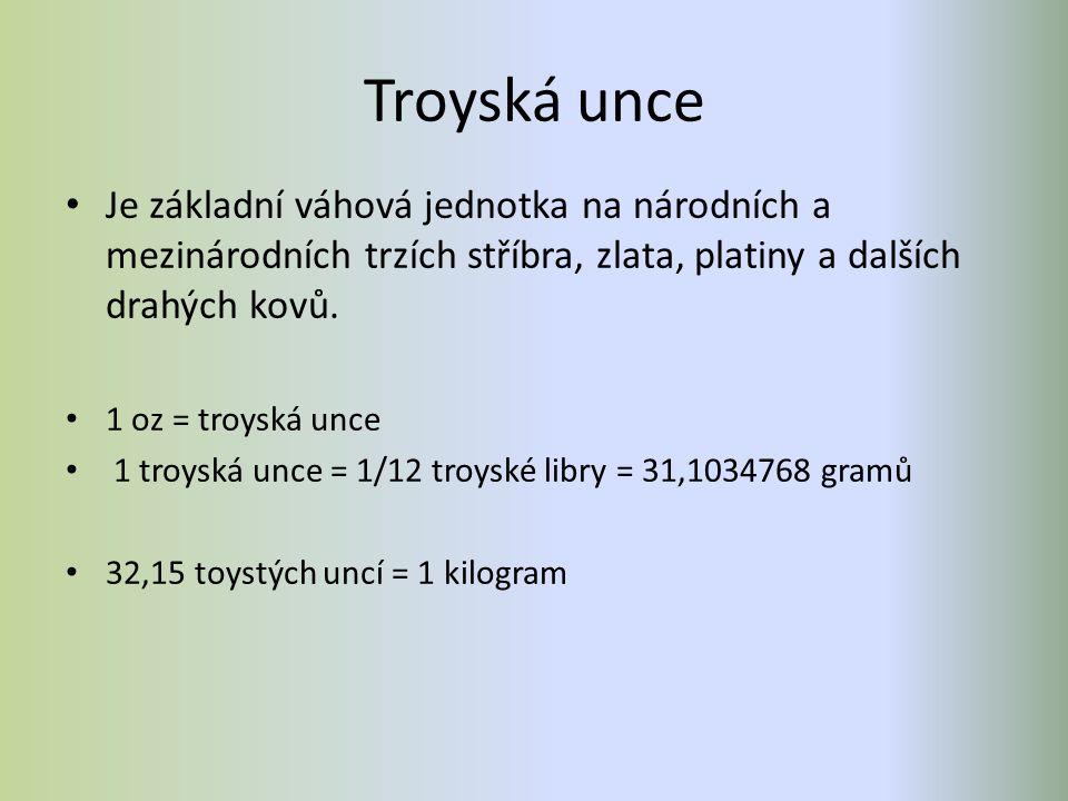 Troyská unce Je základní váhová jednotka na národních a mezinárodních trzích stříbra, zlata, platiny a dalších drahých kovů. 1 oz = troyská unce 1 tro