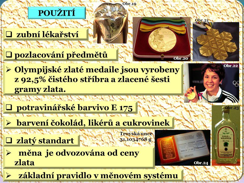 Obr.24 Troyská unce 31,1034768 g Obr.23 Obr.22 Obr.21 Obr.20 Obr.19 POUŽITÍ  pozlacování předmětů  potravinářské barvivo E 175  barvení čokolád, likérů a cukrovinek  zubní lékařství  Olympijské zlaté medaile jsou vyrobeny z 92,5% čistého stříbra a zlacené šesti gramy zlata.