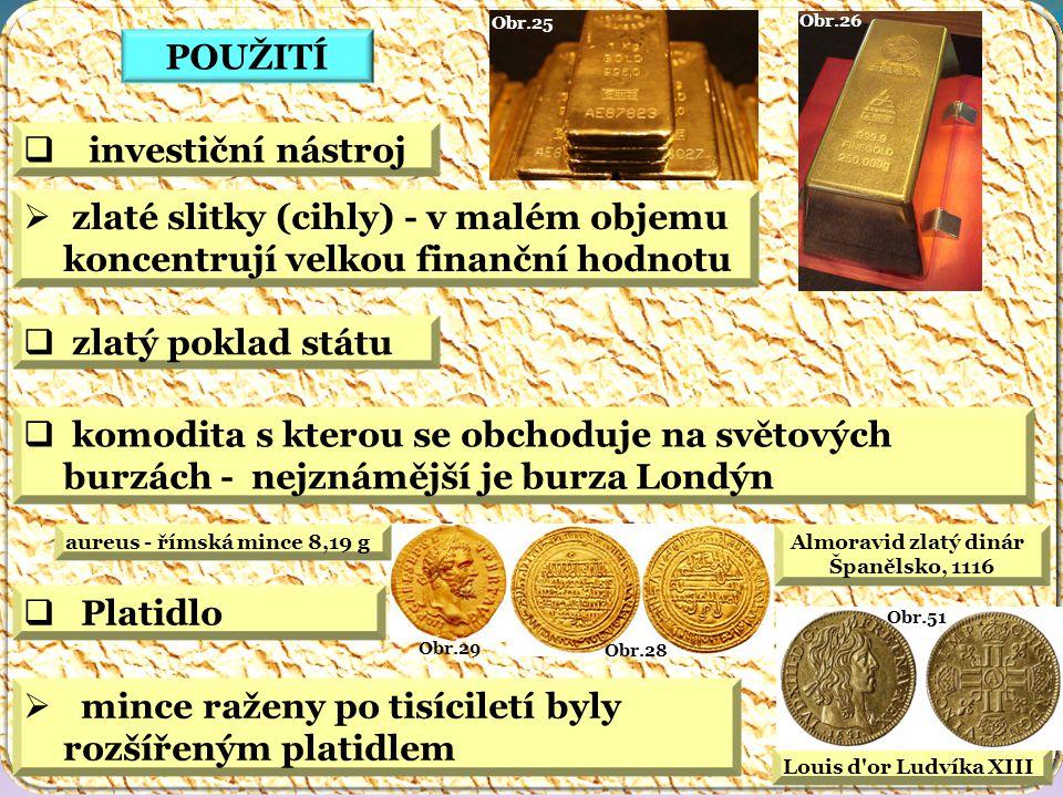 Louis d or Ludvíka XIII Obr.51 Almoravid zlatý dinár Španělsko, 1116 Obr.28 Obr.29 aureus - římská mince 8,19 g Obr.26 Obr.25 POUŽITÍ  zlatý poklad státu  komodita s kterou se obchoduje na světových burzách - nejznámější je burza Londýn  investiční nástroj  zlaté slitky (cihly) - v malém objemu koncentrují velkou finanční hodnotu  Platidlo  mince raženy po tisíciletí byly rozšířeným platidlem