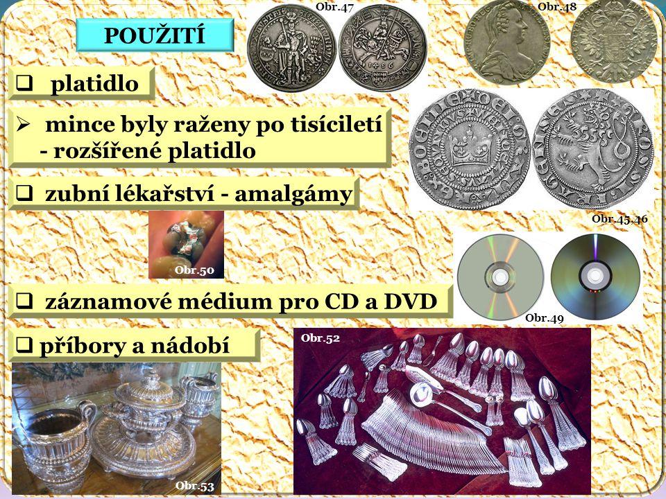 Obr.52 Obr.53 Obr.49 Obr.50 Obr.48 Obr.47 Obr.45,46 POUŽITÍ  záznamové médium pro CD a DVD  zubní lékařství - amalgámy  příbory a nádobí  platidlo  mince byly raženy po tisíciletí - rozšířené platidlo