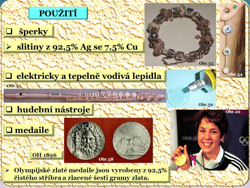 Obr.22 Obr.58 Obr.57 Obr.56 Obr.54 Obr.55 POUŽITÍ  hudební nástroje  elektricky a tepelně vodivá lepidla  medaile  šperky  slitiny z 92,5% Ag se 7,5% Cu  Olympijské zlaté medaile jsou vyrobeny z 92,5% čistého stříbra a zlacené šesti gramy zlata.