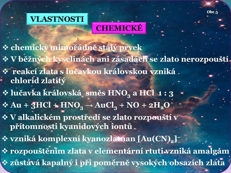 VLASTNOSTI CHEMICKÉ  chemicky mimořádně stálý prvek  V běžných kyselinách ani zásadách se zlato nerozpouští  reakcí zlata s lučavkou královskou vzniká chlorid zlatitý  lučavka královská směs HNO 3 a HCl 1 : 3 Obr.5  V alkalickém prostředí se zlato rozpouští v přítomnosti kyanidových iontů  vzniká komplexní kyanozlatnan [Au(CN) 2 ] −  rozpouštěním zlata v elementární rtuti vzniká amalgám  Au + 3HCl + HNO 3 → AuCl 3 + NO + 2H 2 O  zůstává kapalný i při poměrně vysokých obsazích zlata