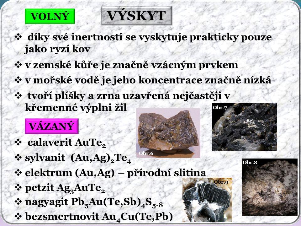 Obr.8 Obr.9 Obr.7 Obr.6 VÝSKYT VOLNÝ  díky své inertnosti se vyskytuje prakticky pouze jako ryzí kov  v zemské kůře je značně vzácným prvkem  v mořské vodě je jeho koncentrace značně nízká  tvoří plíšky a zrna uzavřená nejčastěji v křemenné výplni žil  petzit Ag 3 AuTe 2  calaverit AuTe 2  sylvanit (Au,Ag) 2 Te 4 VÁZANÝ  elektrum (Au,Ag) – přírodní slitina  bezsmertnovit Au 4 Cu(Te,Pb)  nagyagit Pb 5 Au(Te,Sb) 4 S 5-8